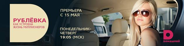 С 15 мая - «РУБЛЁВКА. КАК УСТРОЕНА ЖИЗНЬ МИЛЛИОНЕРОВ»